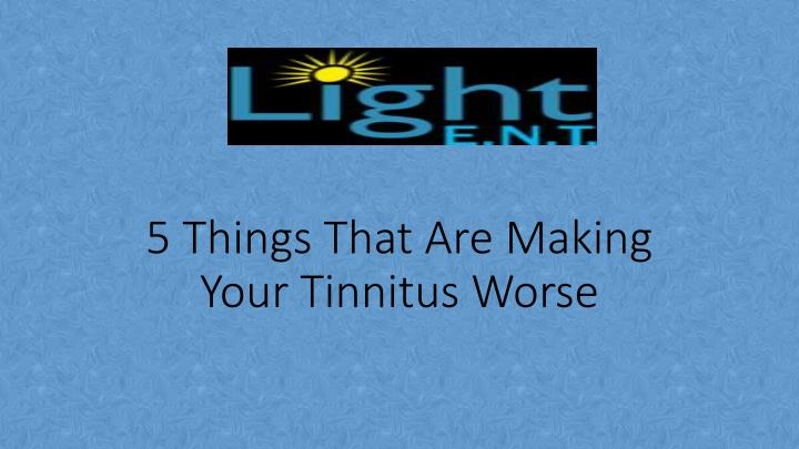 5 things that are making your tinnitus worse n.