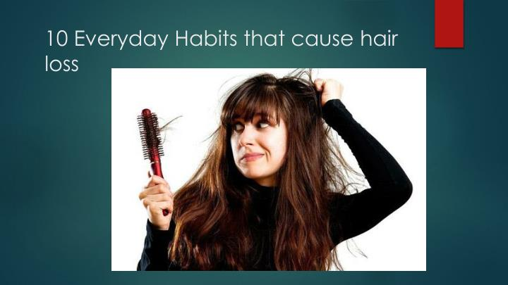 Ppt 10 Everyday Habits That Cause Hair Loss Powerpoint Presentation Free Download Id 7966423