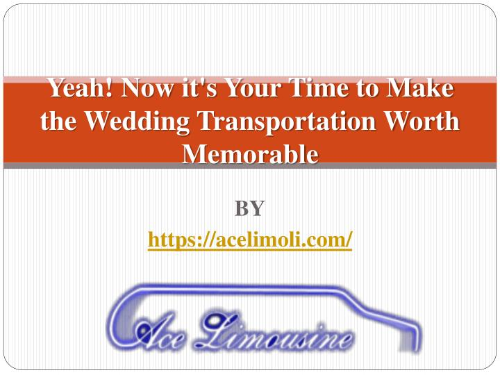 yeah now it s your time to make the wedding transportation worth memorable n.