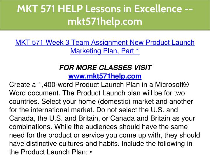 mkt 571 product offering Mkt 571 week 2 individual assignment new product launch marketing plan, part i create a product launch plan of no more than 1,050 words for 2 markets (domestic and international) include the following components for both markets:market needsmarket growtha brief swot analysispotential competitionproduct offering and pr.