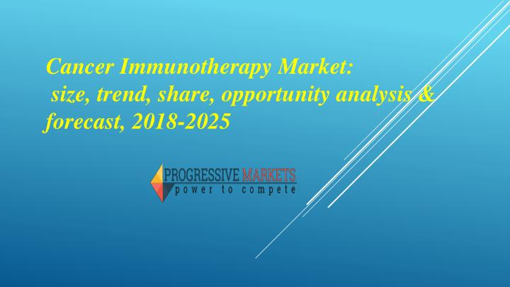 cancer immunotherapy market size trend share opportunity analysis forecast 2018 2025 n.