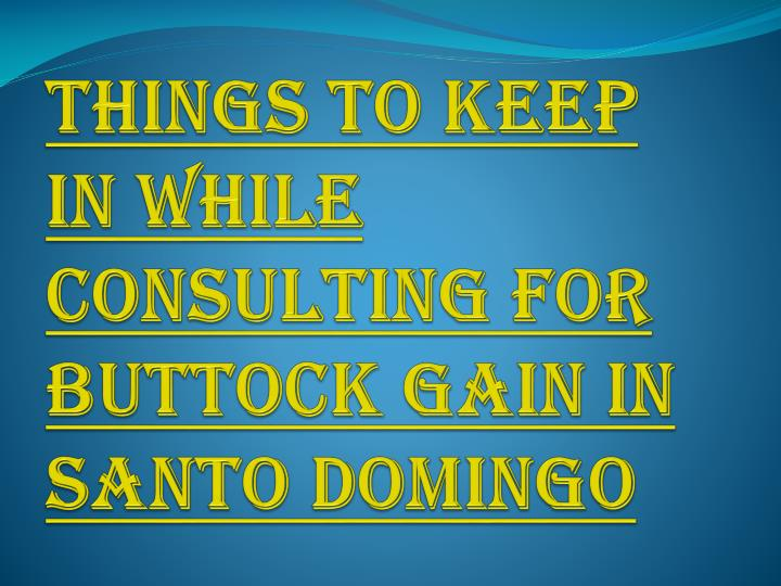 things to keep in while consulting for buttock gain in santo domingo n.