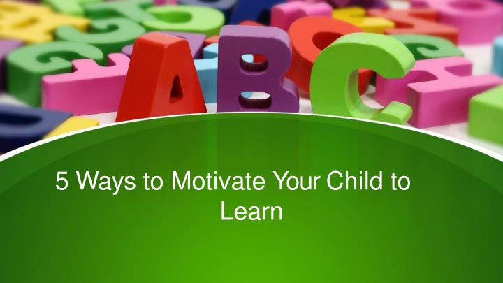 5 ways to motivate your child to learn n.