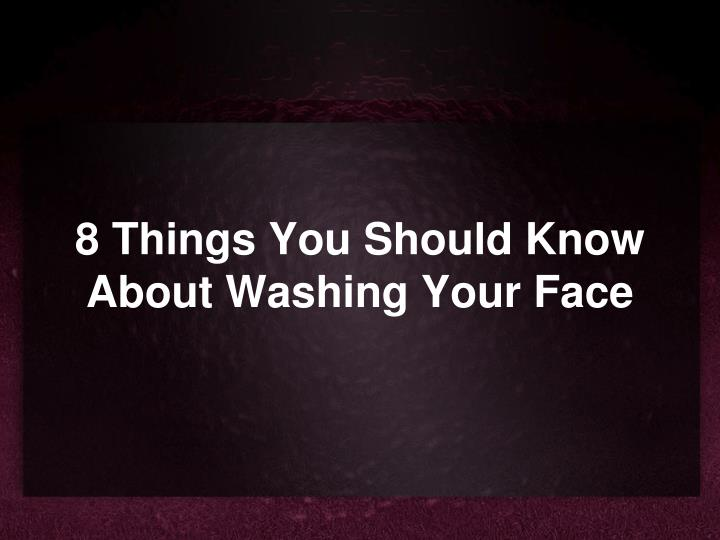 8 things you should know about washing your face n.