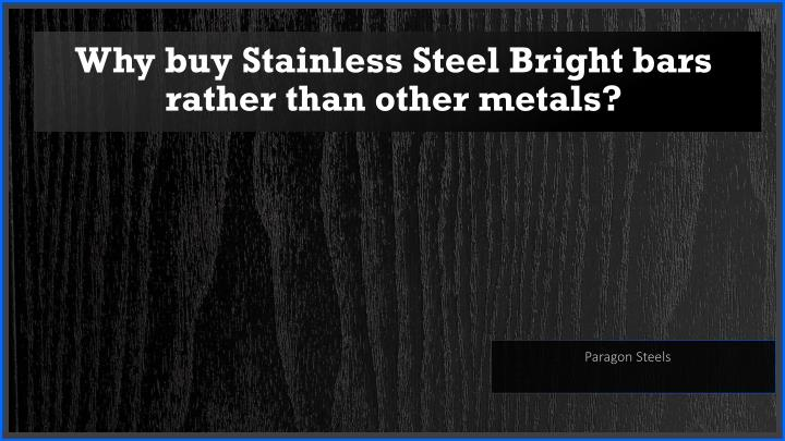 why buy stainless steel bright bars rather than other metals n.