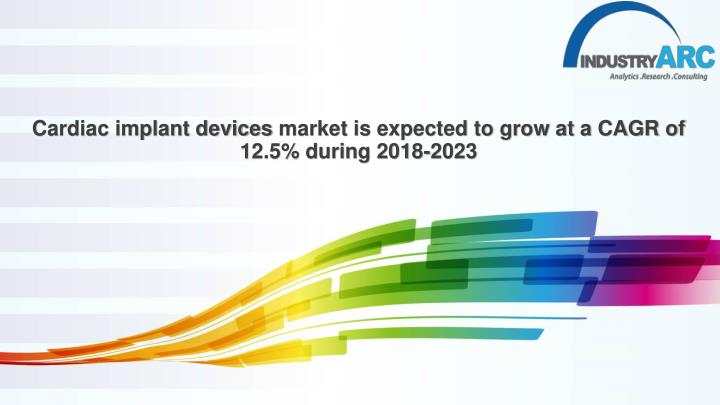 cardiac implant devices market is expected to grow at a cagr of 12 5 during 2018 2023 n.