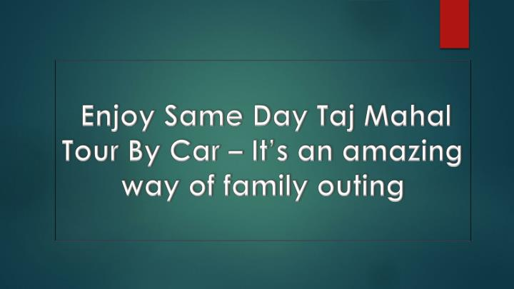 enjoy same day taj mahal tour by car it s an amazing way of family outing n.