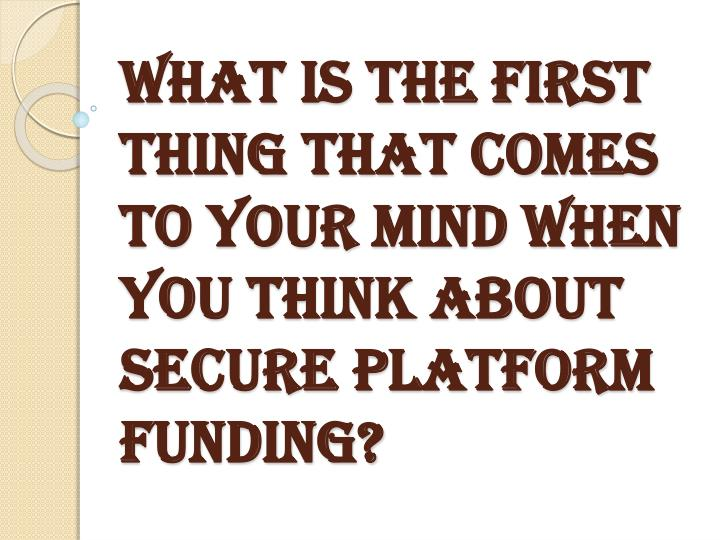 what is the first thing that comes to your mind when you think about secure platform funding n.