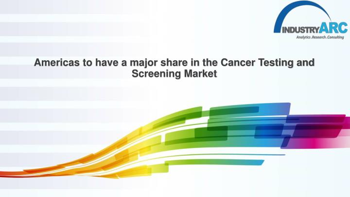 americas to have a major share in the cancer testing and screening market n.