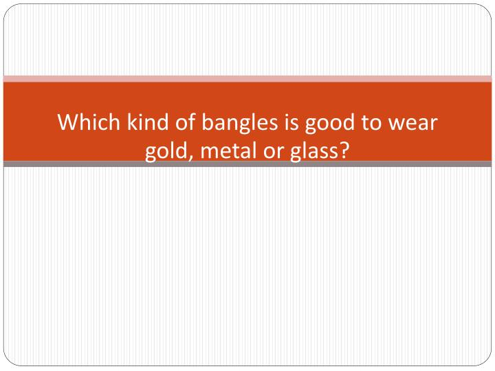 which kind of bangles is good to wear gold metal or glass n.