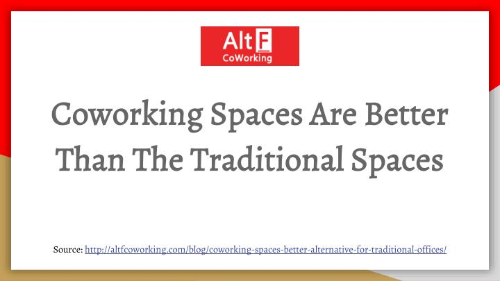 coworking spaces are better than the traditional spaces n.