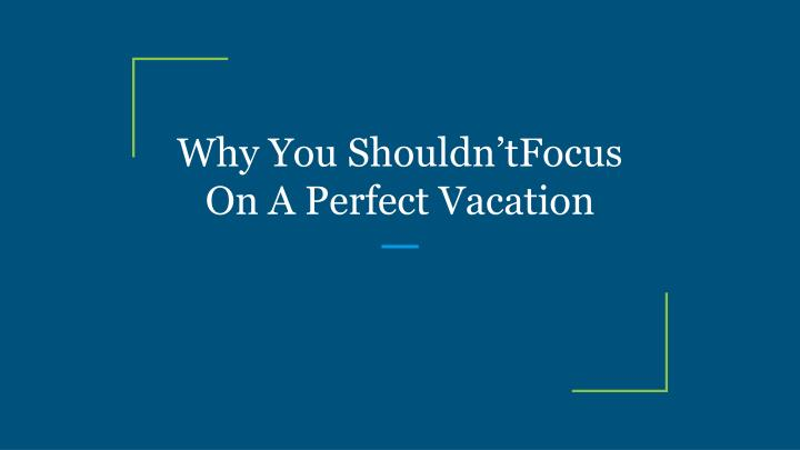 why you shouldn tfocus on a perfect vacation n.