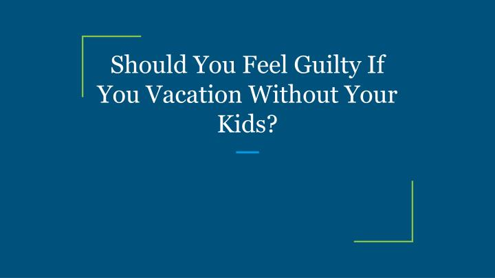 should you feel guilty if you vacation without your kids n.