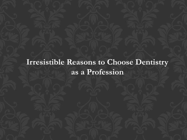 irresistible reasons to choose dentistry n.