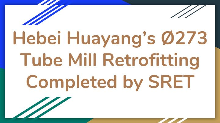 hebei huayang s 273 tube mill retrofitting completed by sret n.