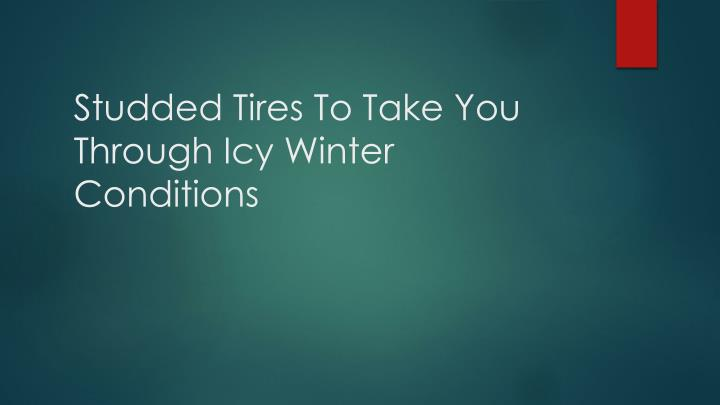 studded tires to take you through icy winter conditions n.