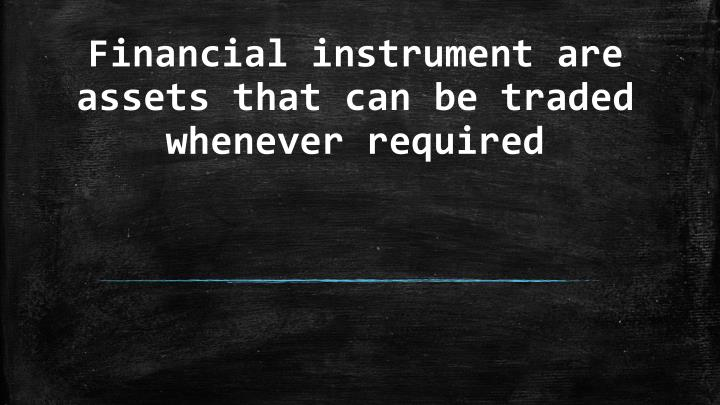 financial instrument are assets that can be traded whenever required n.