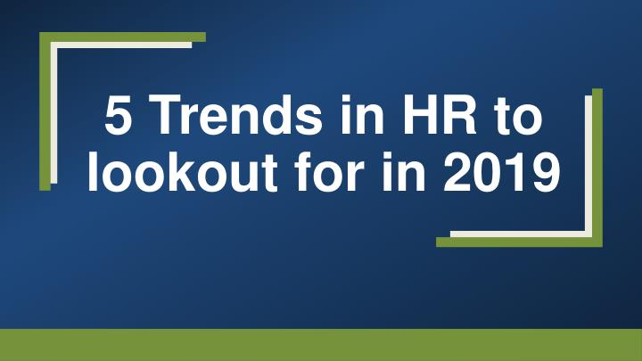 5 trends in hr to lookout for in 2019 n.