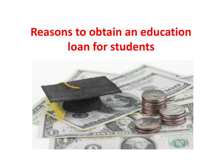 reasons to obtain an education loan for students n.