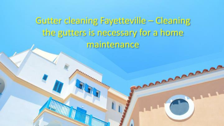 gutter cleaning fayetteville cleaning the gutters is necessary for a home maintenance n.