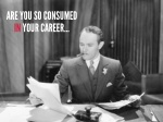 are you so consumed in your career