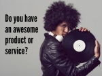 do you have an awesome product or service