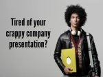 tired of your crappy company presentation