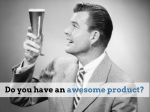 do you have an awesome product