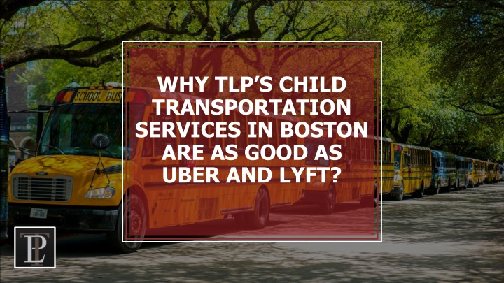 why tlp s child transportation services in boston are as good as uber and lyft n.