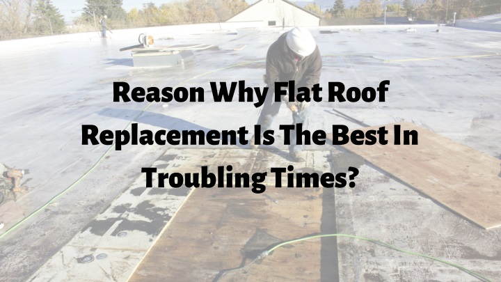 reason why flat roof replacement is the best n.