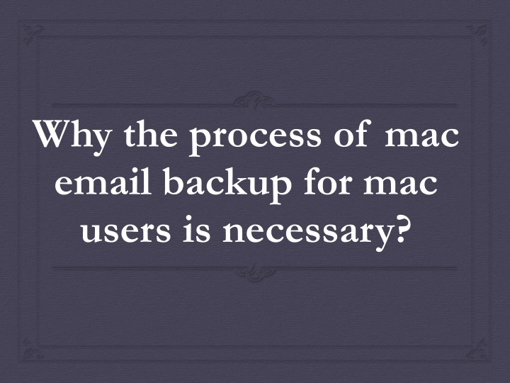 why the process of mac email backup for mac users is necessary n.