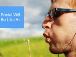 social will be like air