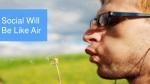 social will be like air