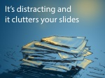 it s distracting and it clutters your slides