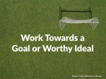 work towards a goal or worthy ideal