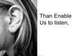 than enable us to listen