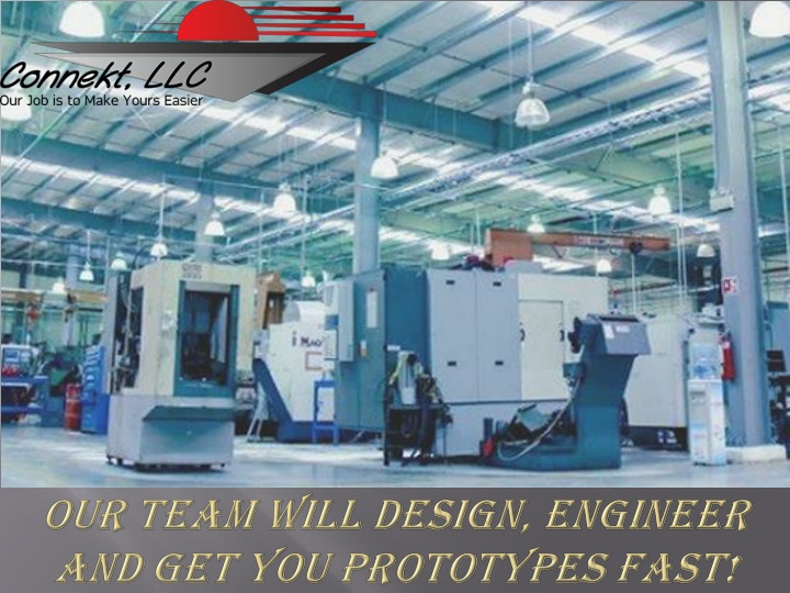 our team will design engineer and get you prototypes fast n.