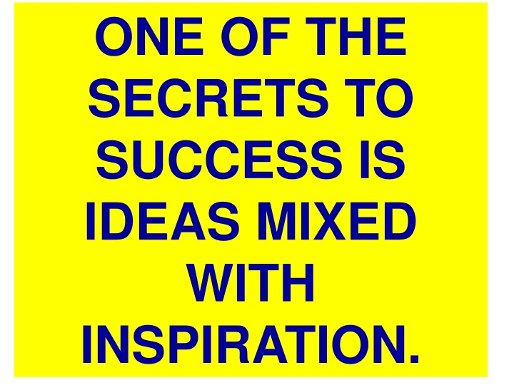 one of the secrets to success is ideas mixed with n.