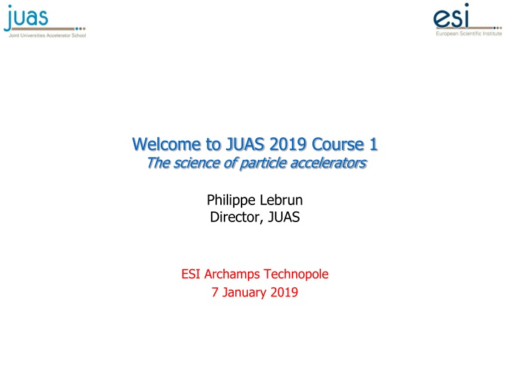 welcome to juas 2019 course 1 the science of particle accelerators philippe lebrun director juas n.