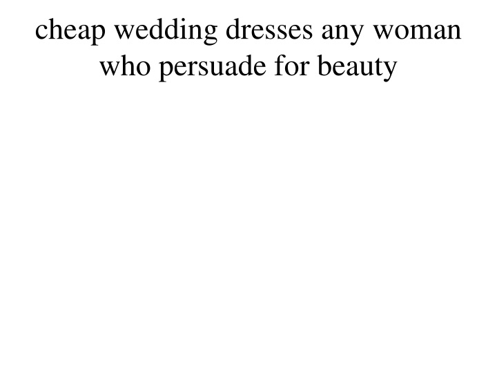 cheap wedding dresses any woman who persuade for beauty n.