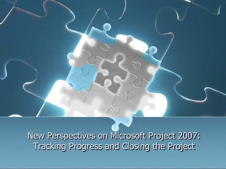 new perspectives on microsoft project 2007 tracking progress and closing the project n.