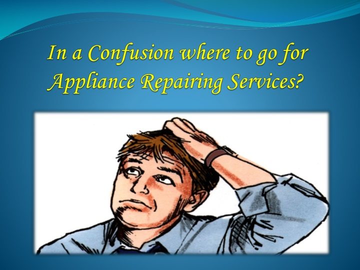 in a confusion where to go for appliance repairing services n.